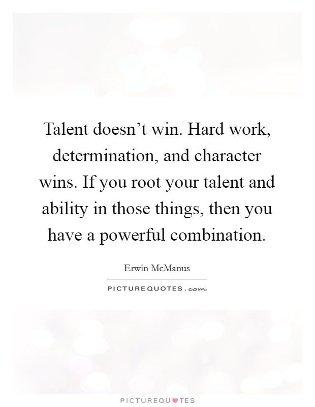 Talent doesn't win. Hard work, determination, and character wins. If you root your talent and ability in those things, then you have a powerful combination Picture Quote #1