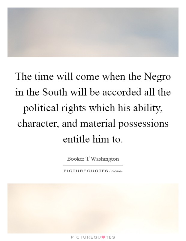 The time will come when the Negro in the South will be accorded all the political rights which his ability, character, and material possessions entitle him to Picture Quote #1