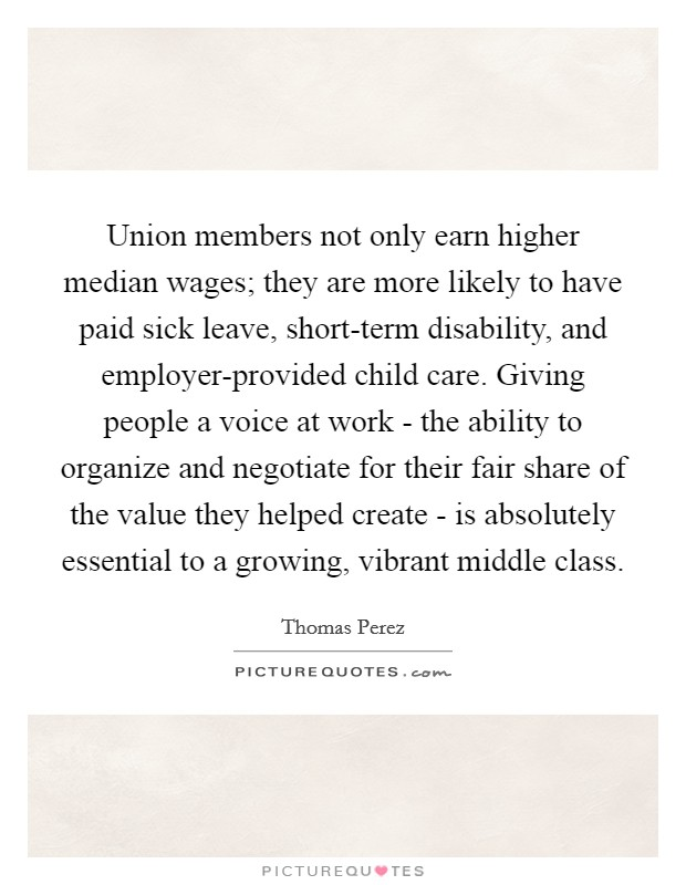 Union members not only earn higher median wages; they are more likely to have paid sick leave, short-term disability, and employer-provided child care. Giving people a voice at work - the ability to organize and negotiate for their fair share of the value they helped create - is absolutely essential to a growing, vibrant middle class Picture Quote #1