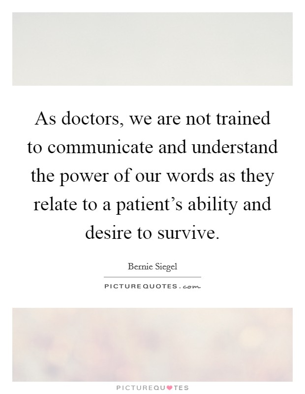 As doctors, we are not trained to communicate and understand the power of our words as they relate to a patient's ability and desire to survive Picture Quote #1
