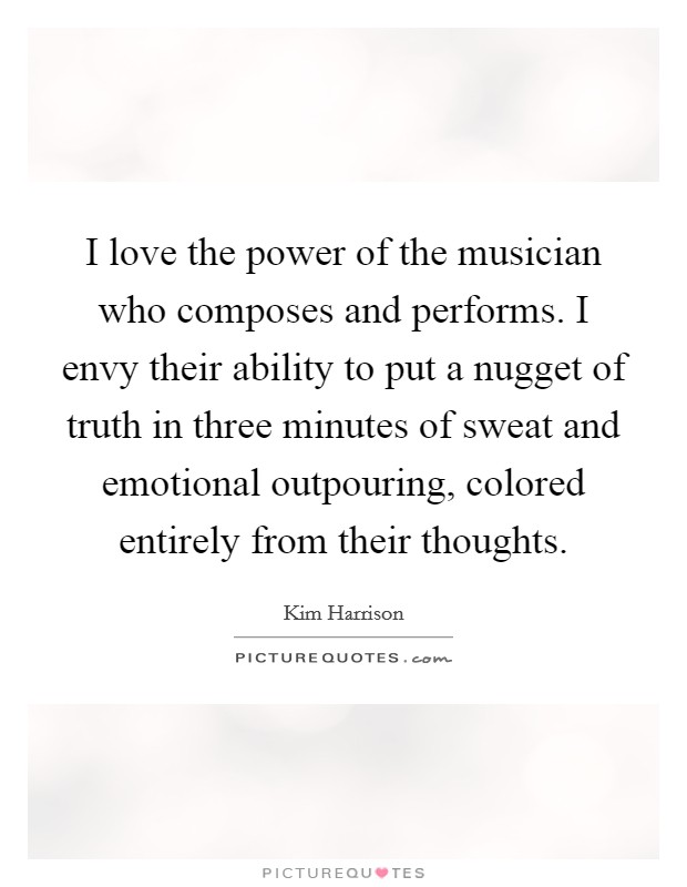 I love the power of the musician who composes and performs. I envy their ability to put a nugget of truth in three minutes of sweat and emotional outpouring, colored entirely from their thoughts Picture Quote #1