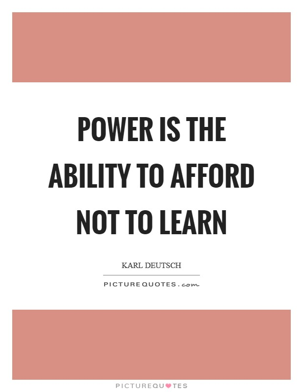 Power is the ability to afford not to learn Picture Quote #1