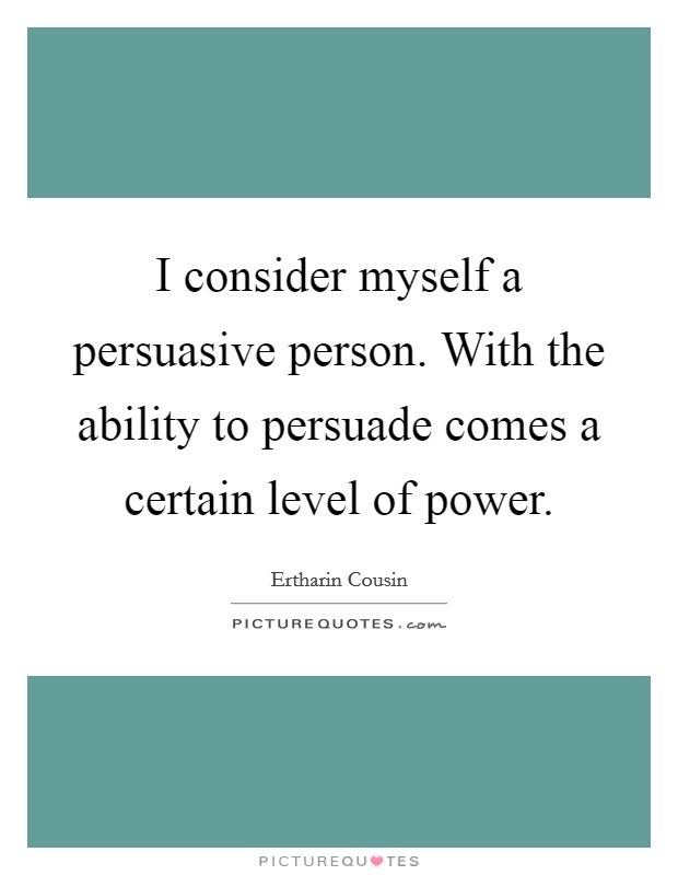 I consider myself a persuasive person. With the ability to persuade comes a certain level of power Picture Quote #1