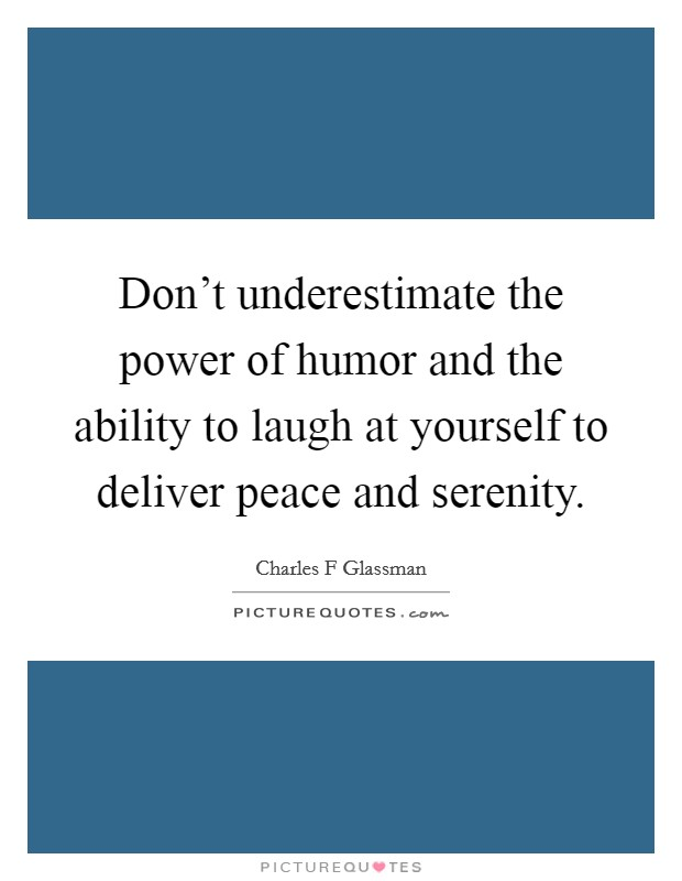 Don't underestimate the power of humor and the ability to laugh at yourself to deliver peace and serenity Picture Quote #1