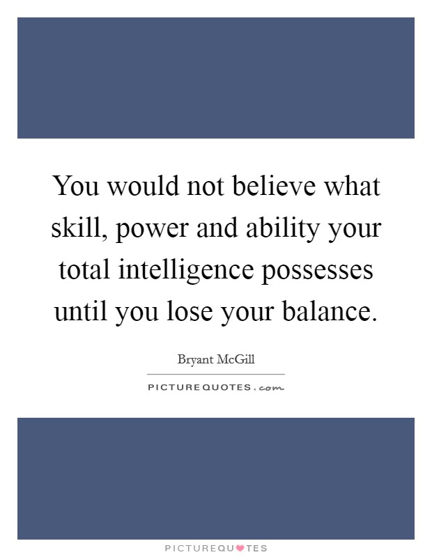 You would not believe what skill, power and ability your total intelligence possesses until you lose your balance Picture Quote #1