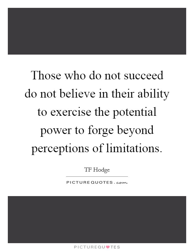 Those who do not succeed do not believe in their ability to exercise the potential power to forge beyond perceptions of limitations Picture Quote #1