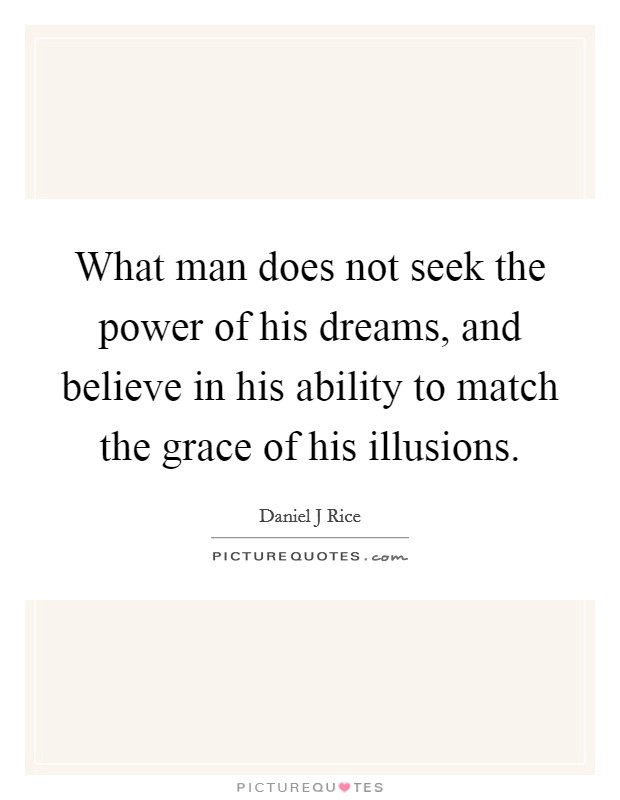 What man does not seek the power of his dreams, and believe in his ability to match the grace of his illusions Picture Quote #1