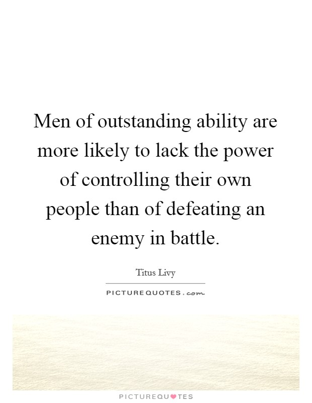 Men of outstanding ability are more likely to lack the power of controlling their own people than of defeating an enemy in battle Picture Quote #1