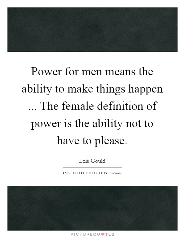 Power for men means the ability to make things happen ... The female definition of power is the ability not to have to please Picture Quote #1