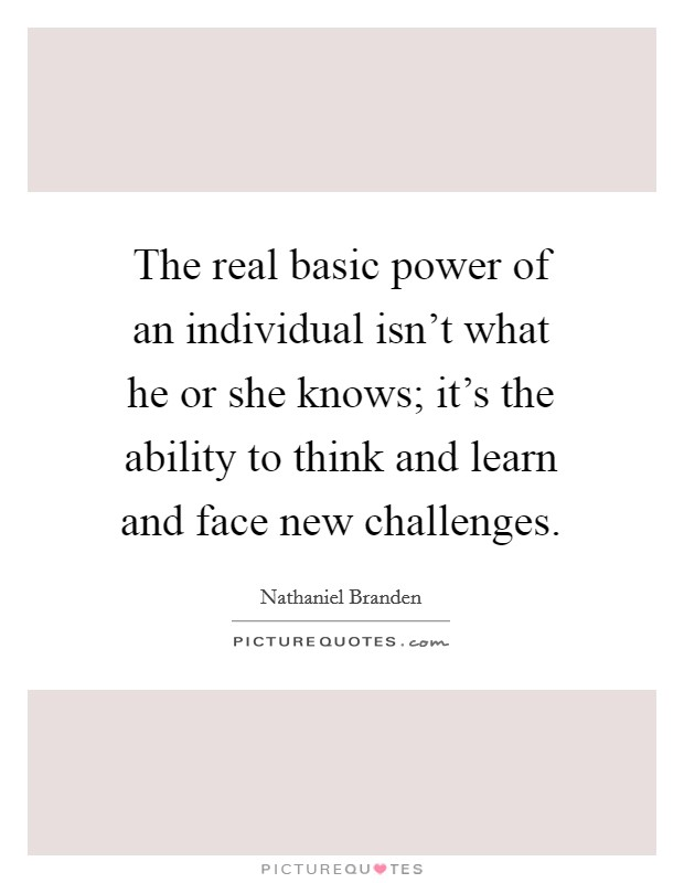 The real basic power of an individual isn't what he or she knows; it's the ability to think and learn and face new challenges Picture Quote #1