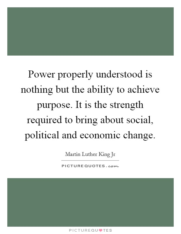 Power properly understood is nothing but the ability to achieve purpose. It is the strength required to bring about social, political and economic change Picture Quote #1