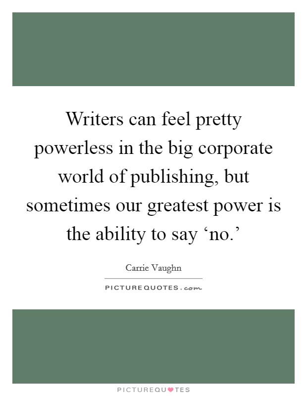 Writers can feel pretty powerless in the big corporate world of publishing, but sometimes our greatest power is the ability to say 'no.' Picture Quote #1