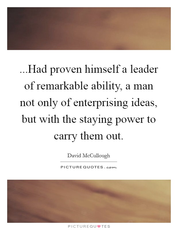 ...Had proven himself a leader of remarkable ability, a man not only of enterprising ideas, but with the staying power to carry them out Picture Quote #1
