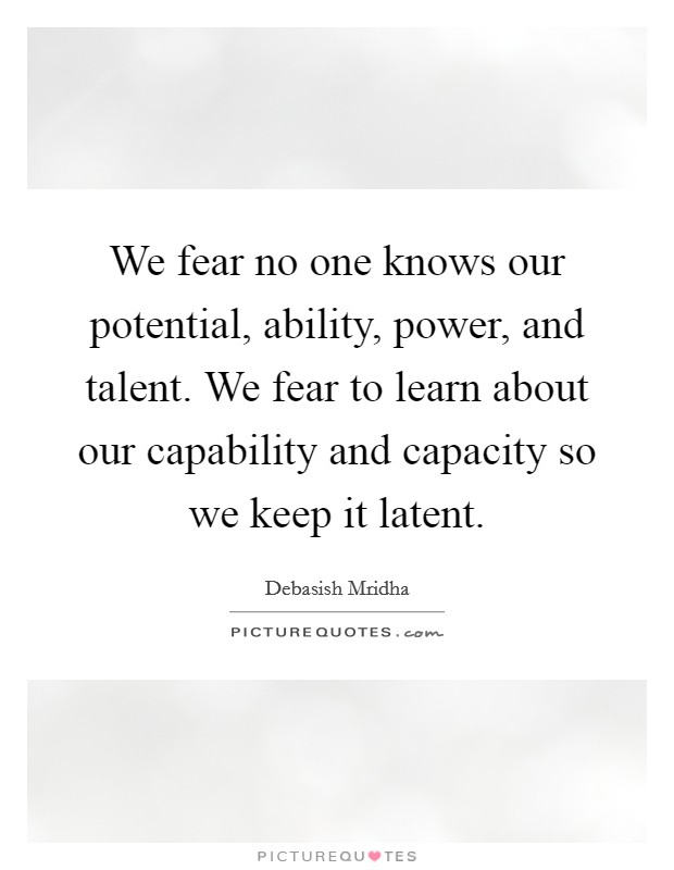 We fear no one knows our potential, ability, power, and talent. We fear to learn about our capability and capacity so we keep it latent Picture Quote #1