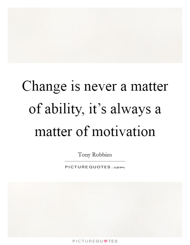 Change is never a matter of ability, it's always a matter of motivation Picture Quote #1