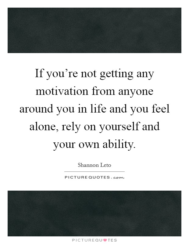 If you're not getting any motivation from anyone around you in life and you feel alone, rely on yourself and your own ability Picture Quote #1