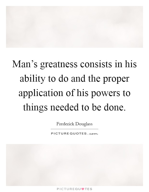 Man's greatness consists in his ability to do and the proper application of his powers to things needed to be done Picture Quote #1