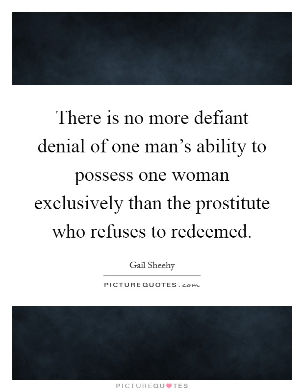 There is no more defiant denial of one man's ability to possess one woman exclusively than the prostitute who refuses to redeemed Picture Quote #1