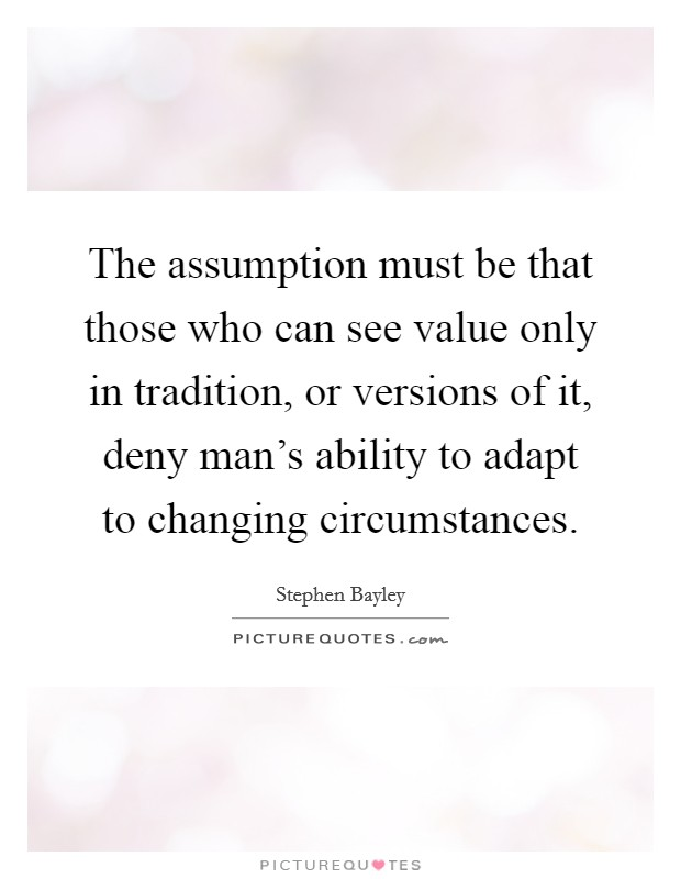 The assumption must be that those who can see value only in tradition, or versions of it, deny man's ability to adapt to changing circumstances Picture Quote #1