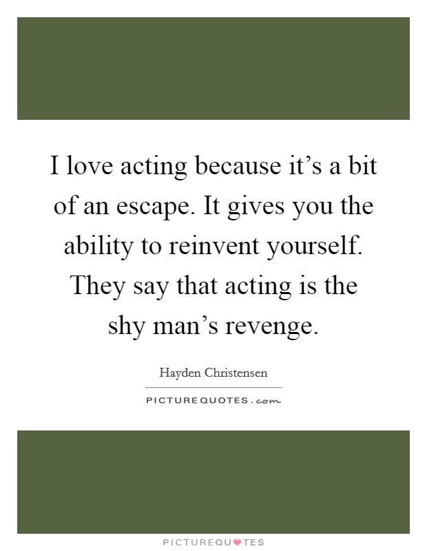 I love acting because it's a bit of an escape. It gives you the ability to reinvent yourself. They say that acting is the shy man's revenge Picture Quote #1