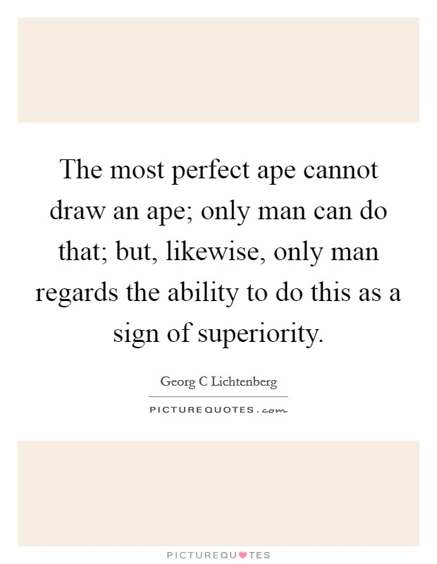 The most perfect ape cannot draw an ape; only man can do that; but, likewise, only man regards the ability to do this as a sign of superiority Picture Quote #1