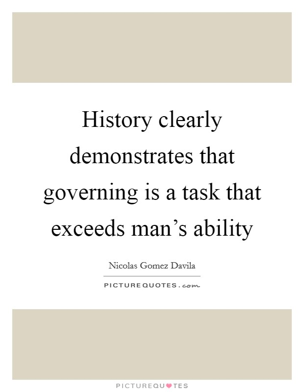 History clearly demonstrates that governing is a task that exceeds man's ability Picture Quote #1