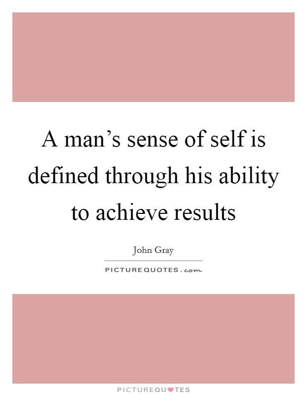 A man's sense of self is defined through his ability to achieve results Picture Quote #1