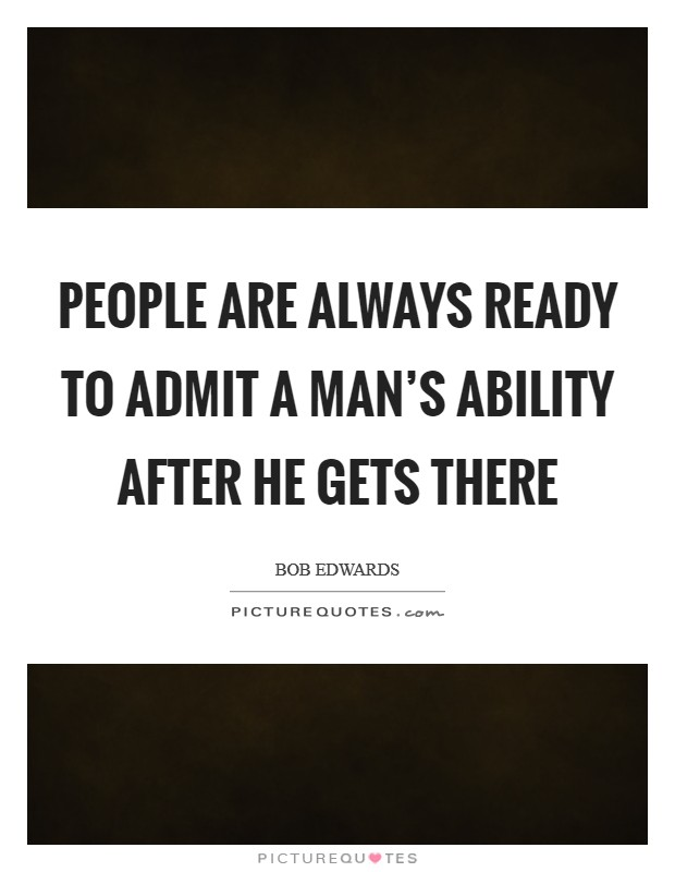 People are always ready to admit a man's ability after he gets there Picture Quote #1