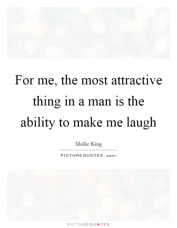 For me, the most attractive thing in a man is the ability to make me laugh Picture Quote #1