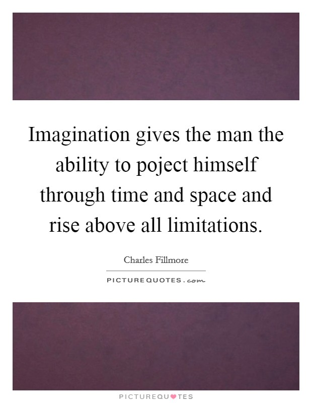 Imagination gives the man the ability to poject himself through time and space and rise above all limitations Picture Quote #1