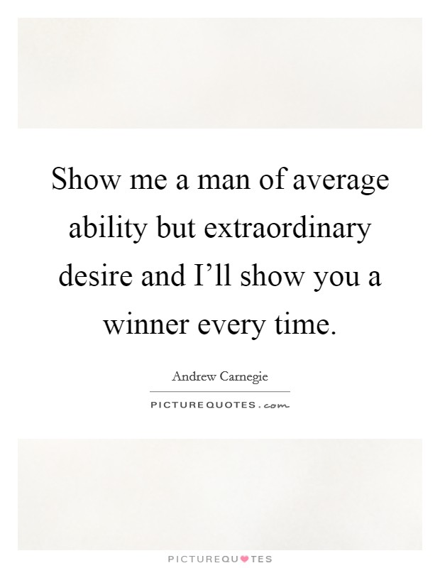 Show me a man of average ability but extraordinary desire and I'll show you a winner every time Picture Quote #1