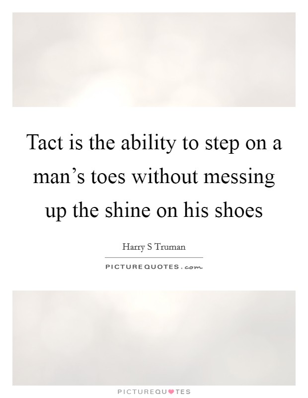 Tact is the ability to step on a man's toes without messing up the shine on his shoes Picture Quote #1