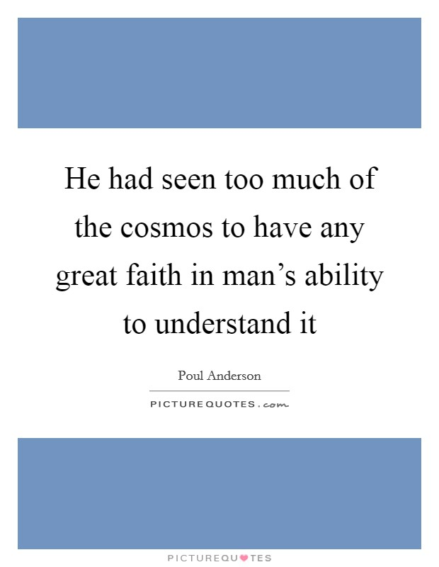 He had seen too much of the cosmos to have any great faith in man's ability to understand it Picture Quote #1