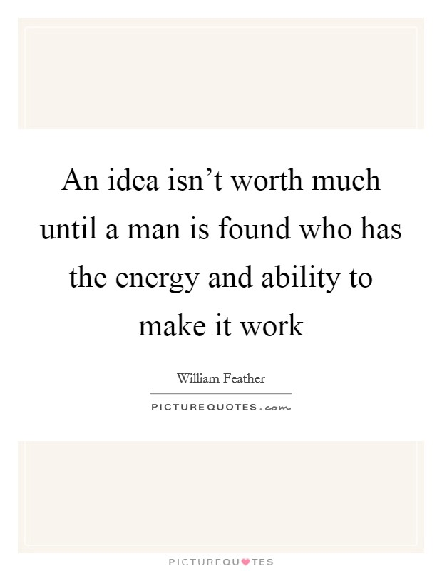 An idea isn't worth much until a man is found who has the energy and ability to make it work Picture Quote #1
