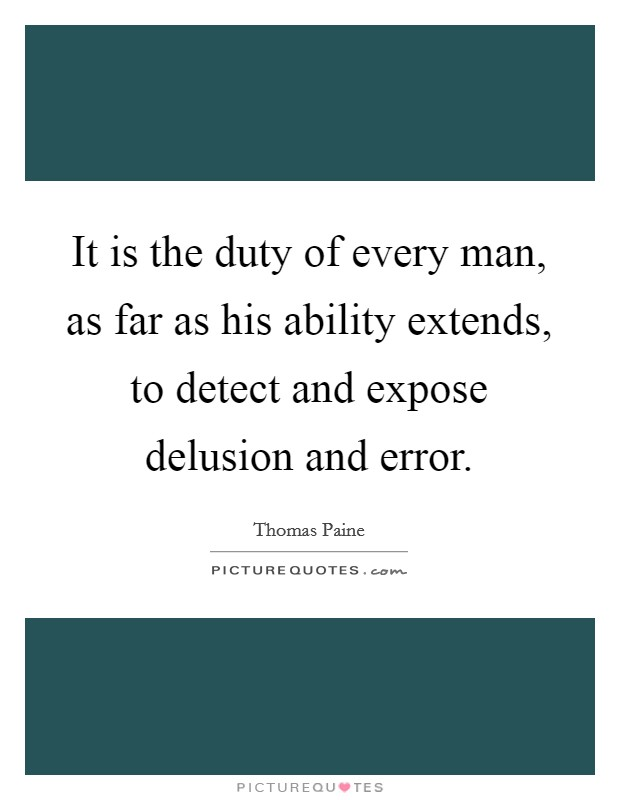 It is the duty of every man, as far as his ability extends, to detect and expose delusion and error Picture Quote #1