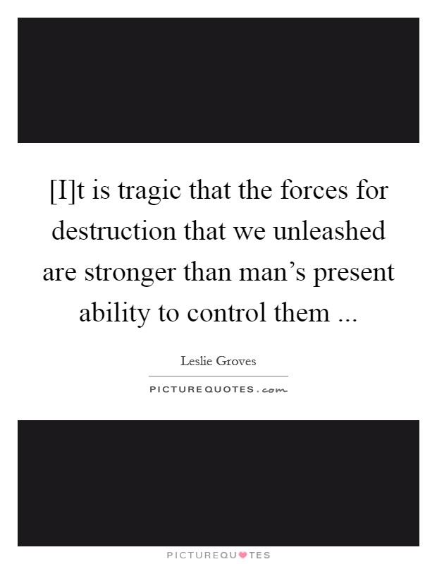 [I]t is tragic that the forces for destruction that we unleashed are stronger than man's present ability to control them  Picture Quote #1