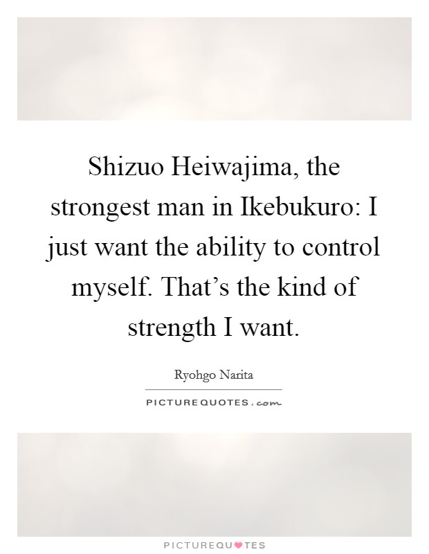 Shizuo Heiwajima, the strongest man in Ikebukuro: I just want the ability to control myself. That's the kind of strength I want Picture Quote #1