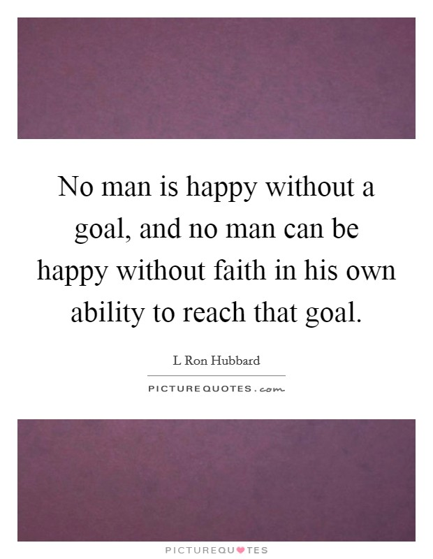 No man is happy without a goal, and no man can be happy without faith in his own ability to reach that goal Picture Quote #1