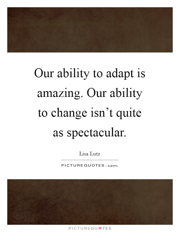 Our ability to adapt is amazing. Our ability to change isn't quite as spectacular Picture Quote #1