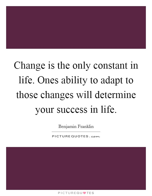 Change is the only constant in life. Ones ability to adapt to those changes will determine your success in life Picture Quote #1