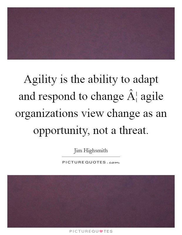 Agility is the ability to adapt and respond to change ¦ agile organizations view change as an opportunity, not a threat Picture Quote #1