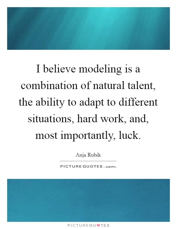 I believe modeling is a combination of natural talent, the ability to adapt to different situations, hard work, and, most importantly, luck Picture Quote #1