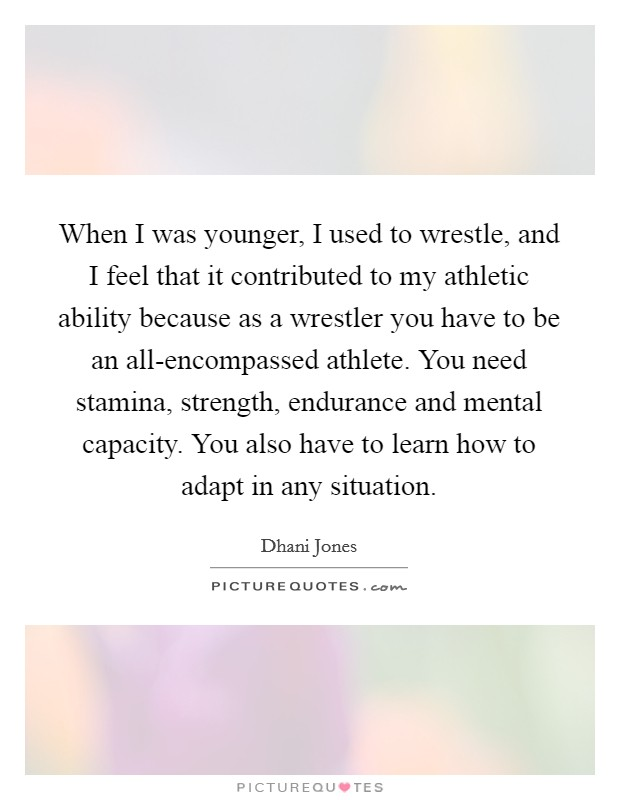 When I was younger, I used to wrestle, and I feel that it contributed to my athletic ability because as a wrestler you have to be an all-encompassed athlete. You need stamina, strength, endurance and mental capacity. You also have to learn how to adapt in any situation Picture Quote #1
