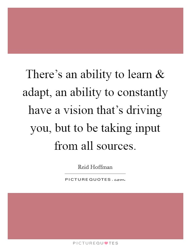 There's an ability to learn and adapt, an ability to constantly have a vision that's driving you, but to be taking input from all sources Picture Quote #1