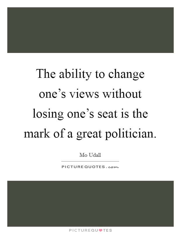 The ability to change one's views without losing one's seat is the mark of a great politician Picture Quote #1