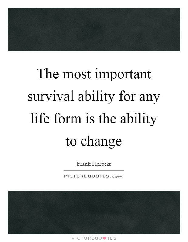 The most important survival ability for any life form is the ability to change Picture Quote #1