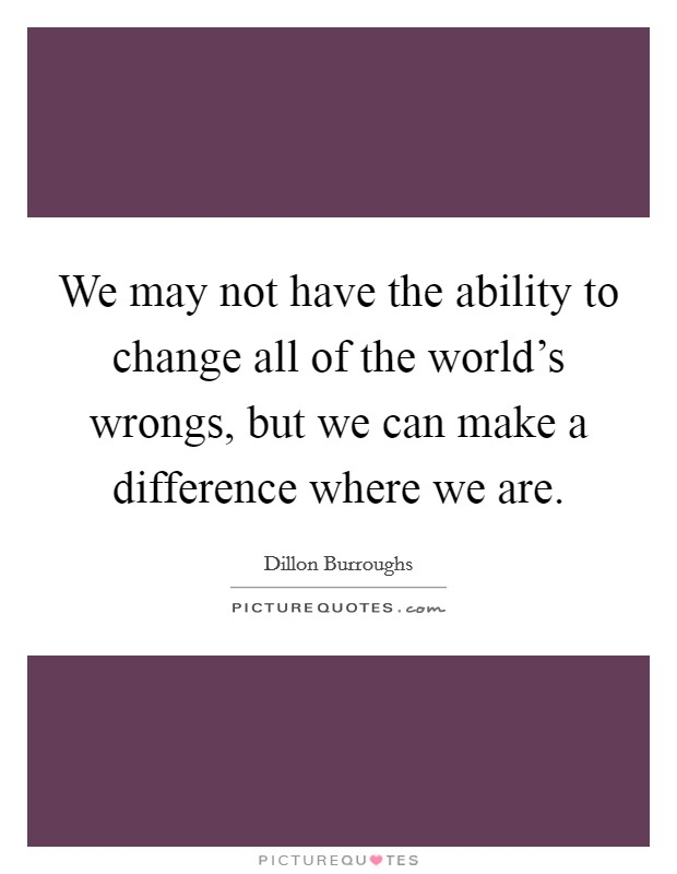 We may not have the ability to change all of the world's wrongs, but we can make a difference where we are Picture Quote #1