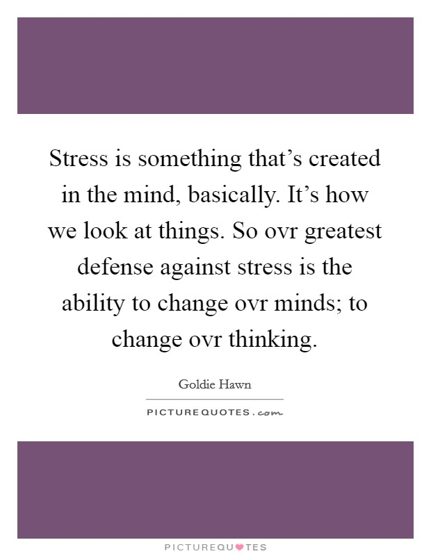 Stress is something that's created in the mind, basically. It's how we look at things. So ovr greatest defense against stress is the ability to change ovr minds; to change ovr thinking Picture Quote #1