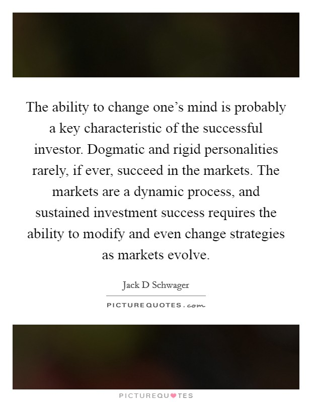 The ability to change one's mind is probably a key characteristic of the successful investor. Dogmatic and rigid personalities rarely, if ever, succeed in the markets. The markets are a dynamic process, and sustained investment success requires the ability to modify and even change strategies as markets evolve Picture Quote #1