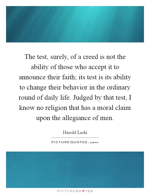 The test, surely, of a creed is not the ability of those who accept it to announce their faith; its test is its ability to change their behavior in the ordinary round of daily life. Judged by that test, I know no religion that has a moral claim upon the allegiance of men Picture Quote #1